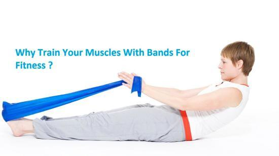 Why Train Your Muscles With Bands for Fitness ?